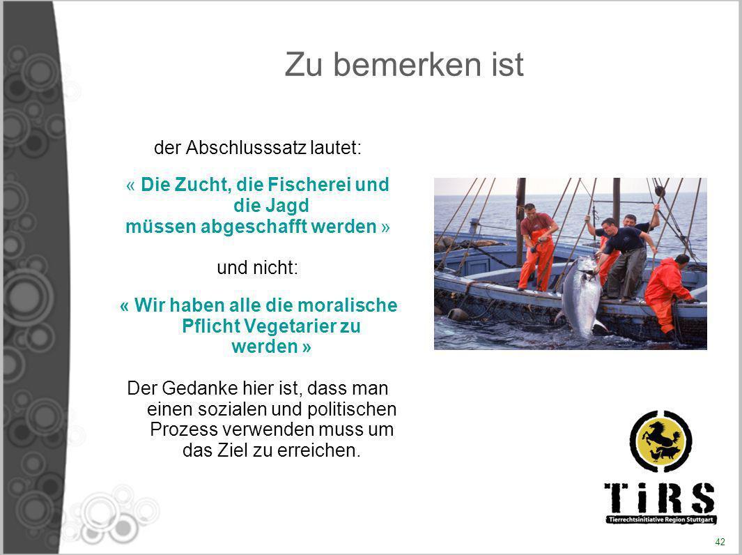 Zu bemerken ist der Abschlusssatz lautet: « Die Zucht, die Fischerei und die Jagd müssen abgeschafft werden » und nicht: « Wir haben alle die moralisc