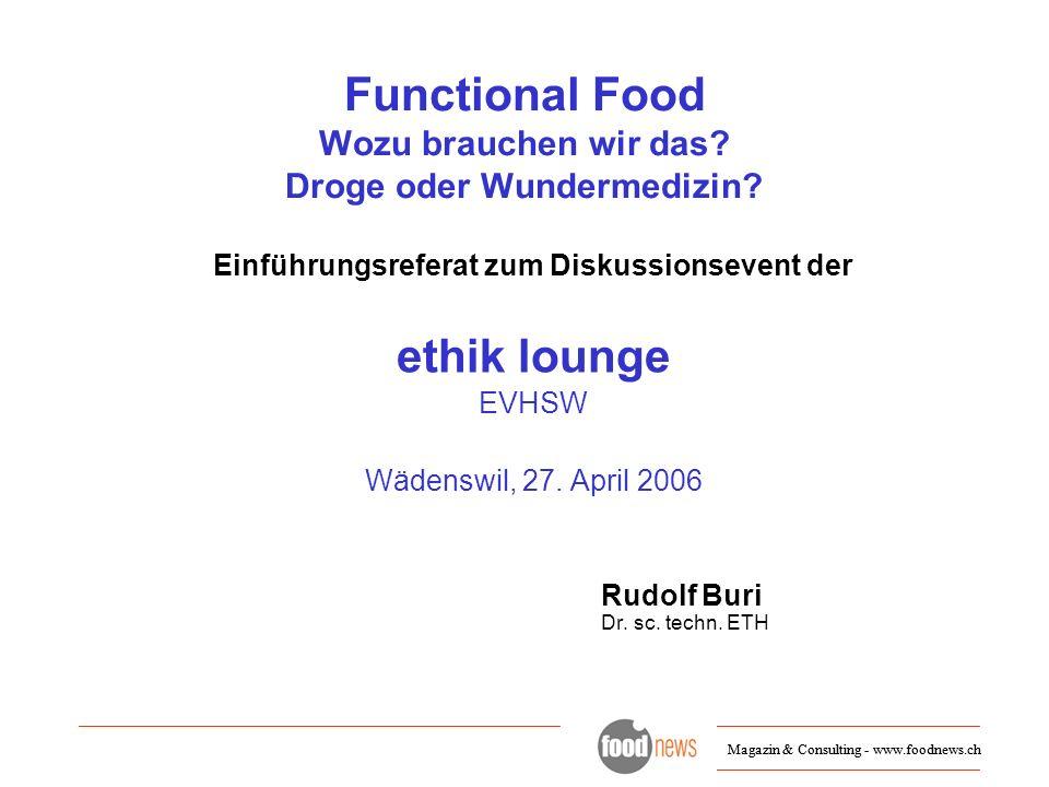 Magazin & Consulting - www.foodnews.ch Functional Food Wozu brauchen wir das? Droge oder Wundermedizin? Einführungsreferat zum Diskussionsevent der et