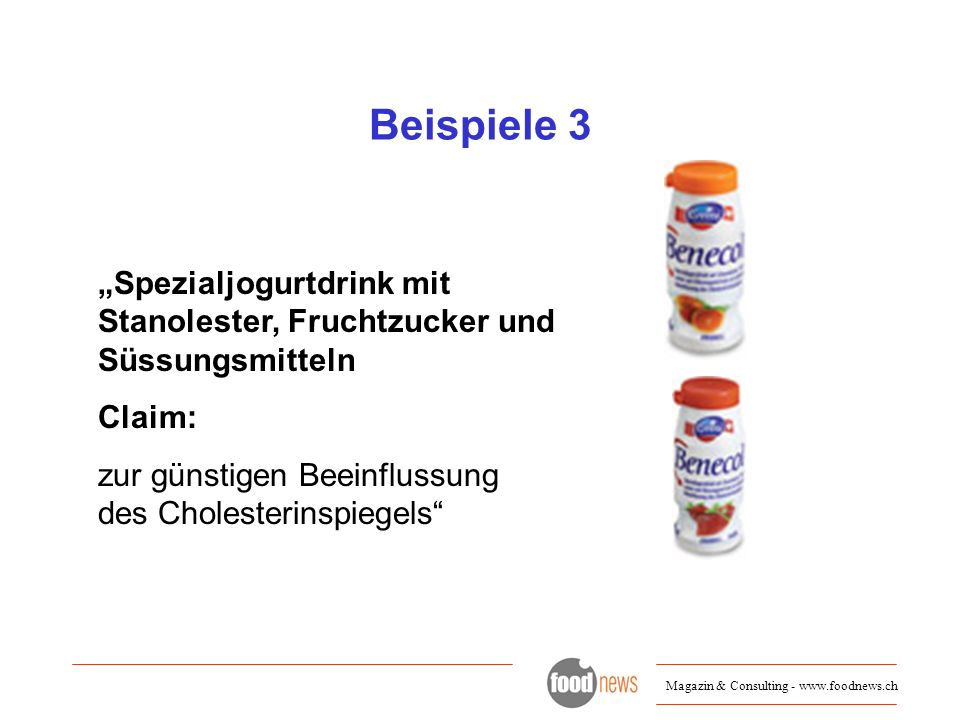 Magazin & Consulting - www.foodnews.ch Beispiele 3 Spezialjogurtdrink mit Stanolester, Fruchtzucker und Süssungsmitteln Claim: zur günstigen Beeinflus