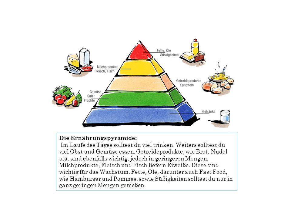 Die Ernährungspyramide: Im Laufe des Tages solltest du viel trinken. Weiters solltest du viel Obst und Gemüse essen. Getreideprodukte, wie Brot, Nudel