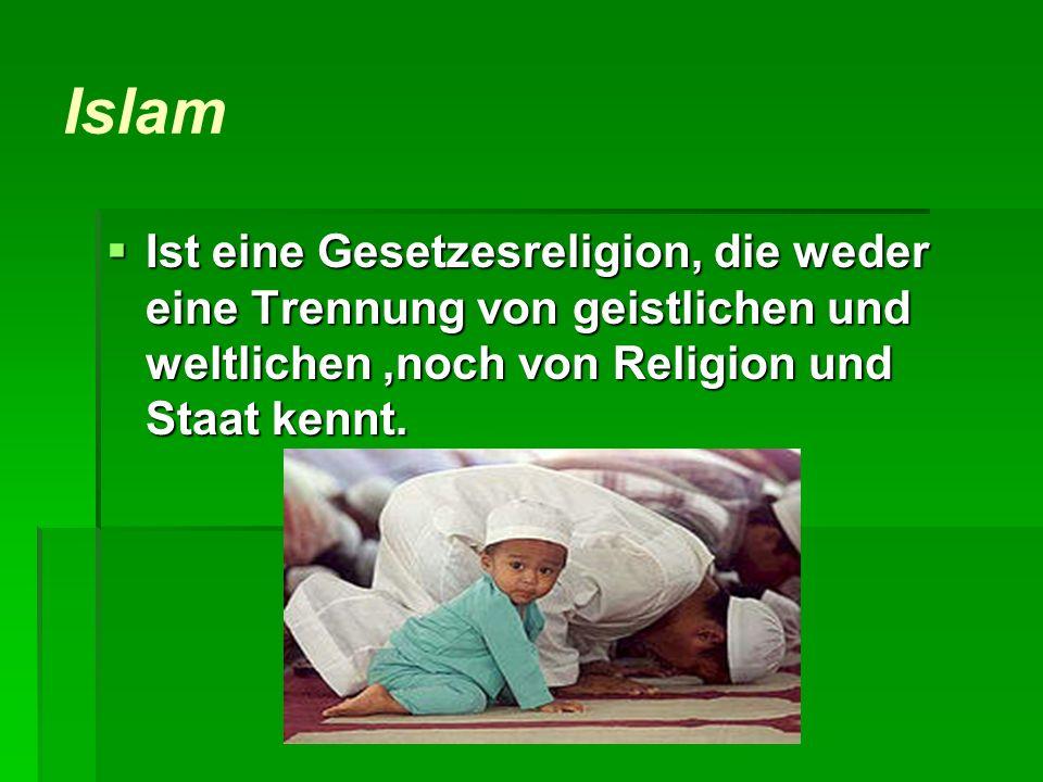 Islam Ist eine Gesetzesreligion, die weder eine Trennung von geistlichen und weltlichen,noch von Religion und Staat kennt. Ist eine Gesetzesreligion,