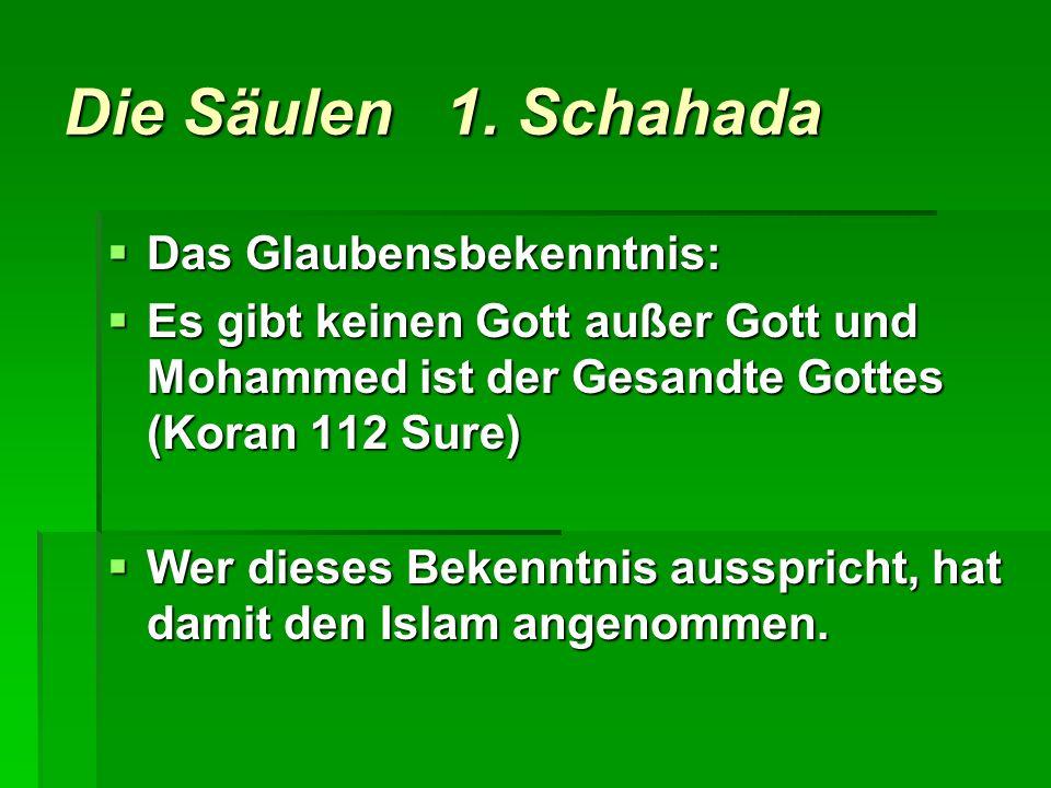 Die Säulen 1. Schahada Das Glaubensbekenntnis: Das Glaubensbekenntnis: Es gibt keinen Gott außer Gott und Mohammed ist der Gesandte Gottes (Koran 112