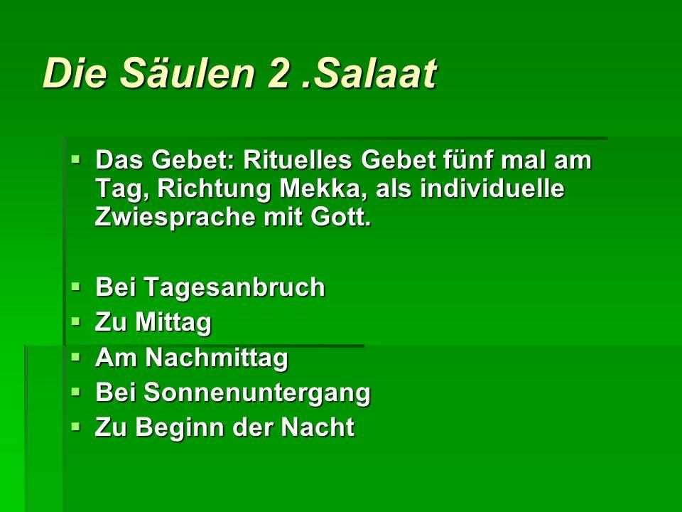 Die Säulen 2.Salaat Das Gebet: Rituelles Gebet fünf mal am Tag, Richtung Mekka, als individuelle Zwiesprache mit Gott. Das Gebet: Rituelles Gebet fünf