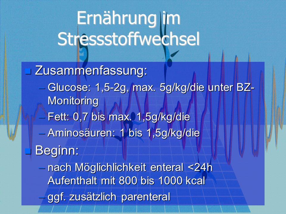 Ernährung im Stressstoffwechsel Zusammenfassung: Zusammenfassung: –Glucose: 1,5-2g, max. 5g/kg/die unter BZ- Monitoring –Fett: 0,7 bis max. 1,5g/kg/di