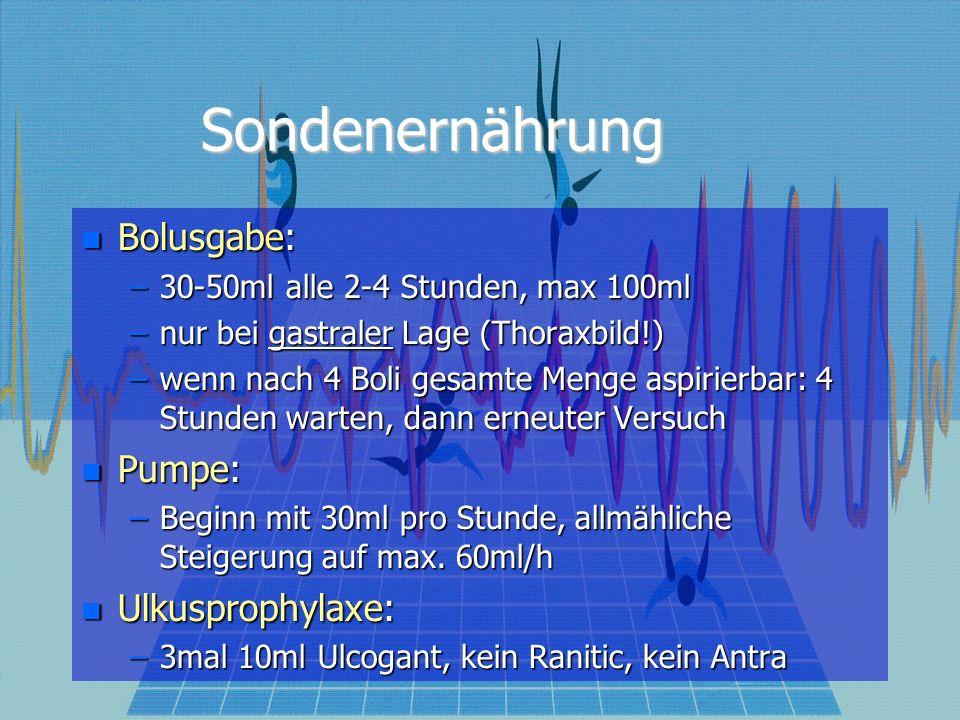 Sondenernährung Bolusgabe: Bolusgabe: –30-50ml alle 2-4 Stunden, max 100ml –nur bei gastraler Lage (Thoraxbild!) –wenn nach 4 Boli gesamte Menge aspir