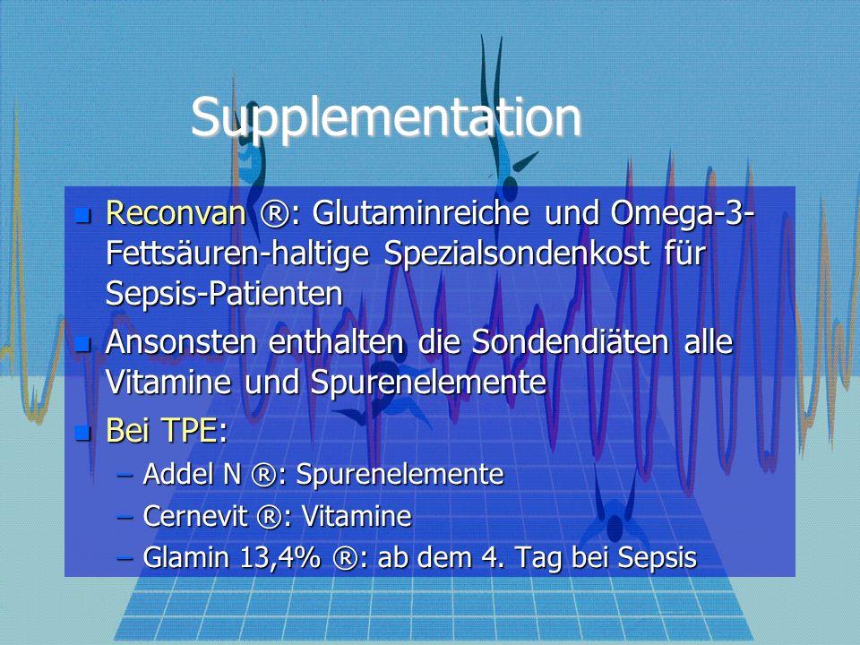 Supplementation Reconvan ®: Glutaminreiche und Omega-3- Fettsäuren-haltige Spezialsondenkost für Sepsis-Patienten Reconvan ®: Glutaminreiche und Omega-3- Fettsäuren-haltige Spezialsondenkost für Sepsis-Patienten Ansonsten enthalten die Sondendiäten alle Vitamine und Spurenelemente Ansonsten enthalten die Sondendiäten alle Vitamine und Spurenelemente Bei TPE: Bei TPE: –Addel N ®: Spurenelemente –Cernevit ®: Vitamine –Glamin 13,4% ®: ab dem 4.