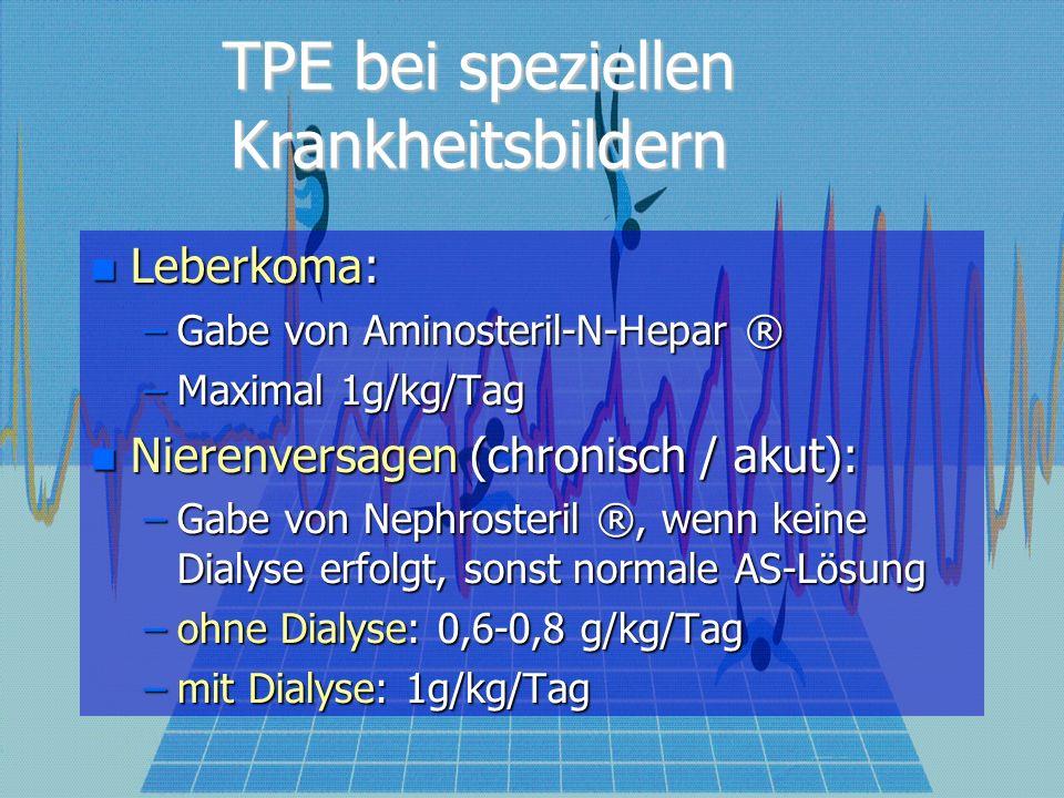 TPE bei speziellen Krankheitsbildern Leberkoma: Leberkoma: –Gabe von Aminosteril-N-Hepar ® –Maximal 1g/kg/Tag Nierenversagen (chronisch / akut): Nierenversagen (chronisch / akut): –Gabe von Nephrosteril ®, wenn keine Dialyse erfolgt, sonst normale AS-Lösung –ohne Dialyse: 0,6-0,8 g/kg/Tag –mit Dialyse: 1g/kg/Tag