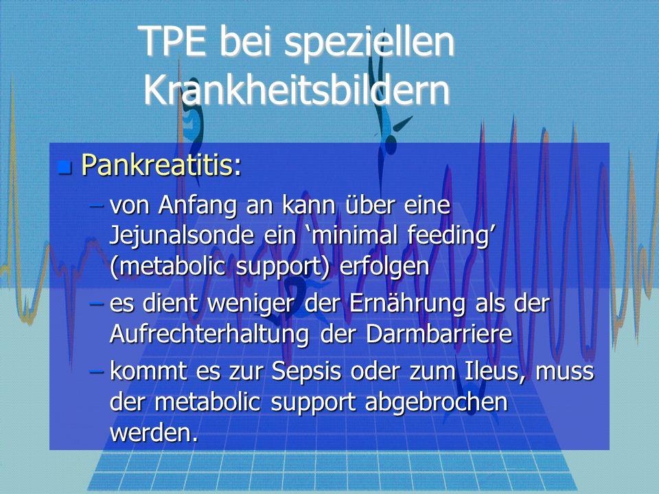 TPE bei speziellen Krankheitsbildern Pankreatitis: Pankreatitis: –von Anfang an kann über eine Jejunalsonde ein minimal feeding (metabolic support) er