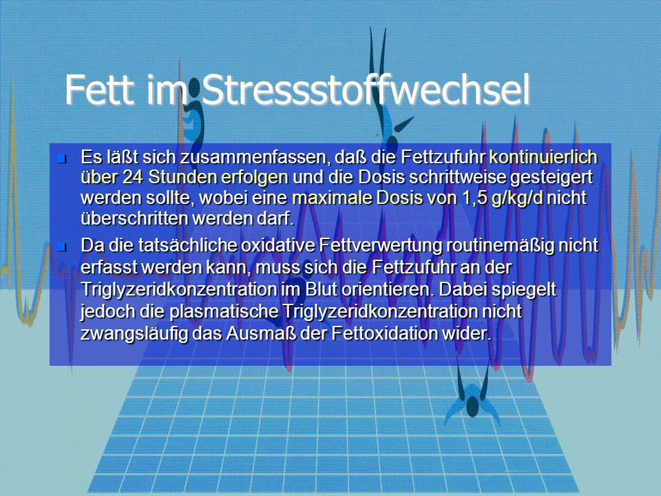 Fett im Stressstoffwechsel Es läßt sich zusammenfassen, daß die Fettzufuhr kontinuierlich über 24 Stunden erfolgen und die Dosis schrittweise gesteigert werden sollte, wobei eine maximale Dosis von 1,5 g/kg/d nicht überschritten werden darf.