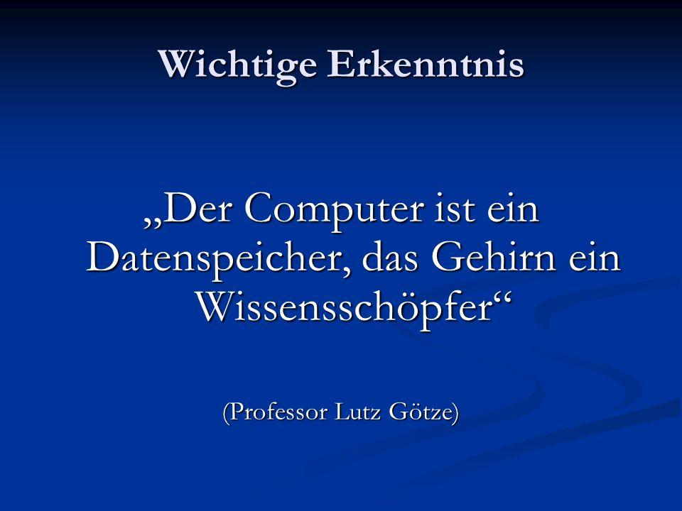 Wichtige Erkenntnis Der Computer ist ein Datenspeicher, das Gehirn ein Wissensschöpfer (Professor Lutz Götze)
