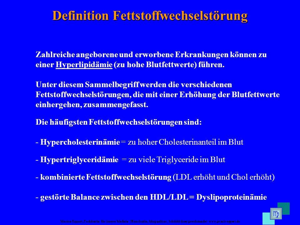 Marion Eggert, Fachärztin für Innere Medizin (Hausärztin, Akupunktur, Schilddrüsensprechstunde) www.praxis-eggert.de Definition Fettstoffwechselstörung Zahlreiche angeborene und erworbene Erkrankungen können zu einer Hyperlipidämie (zu hohe Blutfettwerte) führen.