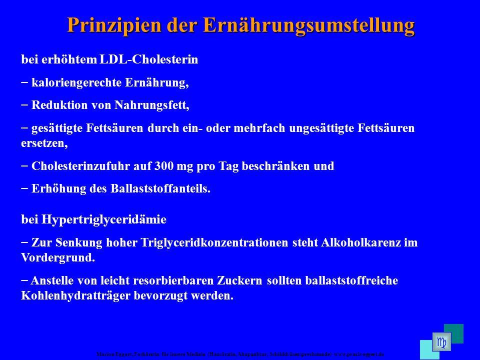 Marion Eggert, Fachärztin für Innere Medizin (Hausärztin, Akupunktur, Schilddrüsensprechstunde) www.praxis-eggert.de Prinzipien der Ernährungsumstellung bei erhöhtem LDL-Cholesterin kaloriengerechte Ernährung, Reduktion von Nahrungsfett, gesättigte Fettsäuren durch ein- oder mehrfach ungesättigte Fettsäuren ersetzen, Cholesterinzufuhr auf 300 mg pro Tag beschränken und Erhöhung des Ballaststoffanteils.