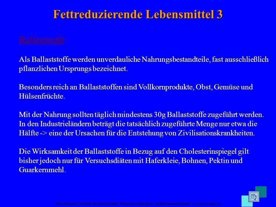 Marion Eggert, Fachärztin für Innere Medizin (Hausärztin, Akupunktur, Schilddrüsensprechstunde) www.praxis-eggert.de Fettreduzierende Lebensmittel 3 Ballaststoffe Als Ballaststoffe werden unverdauliche Nahrungsbestandteile, fast ausschließlich pflanzlichen Ursprungs bezeichnet.