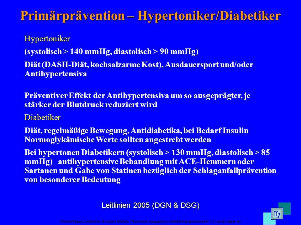 Marion Eggert, Fachärztin für Innere Medizin (Hausärztin, Akupunktur, Schilddrüsensprechstunde) www.praxis-eggert.de Primärprävention – Hypertoniker/Diabetiker Leitlinien 2005 (DGN & DSG) Hypertoniker (systolisch > 140 mmHg, diastolisch > 90 mmHg) Diät (DASH-Diät, kochsalzarme Kost), Ausdauersport und/oder Antihypertensiva Präventiver Effekt der Antihypertensiva um so ausgeprägter, je stärker der Blutdruck reduziert wird Diabetiker Diät, regelmäßige Bewegung, Antidiabetika, bei Bedarf Insulin Normoglykämische Werte sollten angestrebt werden Bei hypertonen Diabetikern (systolisch > 130 mmHg, diastolisch > 85 mmHg) antihypertensive Behandlung mit ACE-Hemmern oder Sartanen und Gabe von Statinen bezüglich der Schlaganfallprävention von besonderer Bedeutung