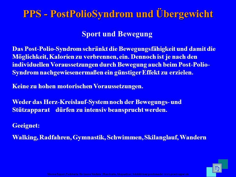 Marion Eggert, Fachärztin für Innere Medizin (Hausärztin, Akupunktur, Schilddrüsensprechstunde) www.praxis-eggert.de PPS - PostPolioSyndrom und Übergewicht Sport und Bewegung Das Post-Polio-Syndrom schränkt die Bewegungsfähigkeit und damit die Möglichkeit, Kalorien zu verbrennen, ein.