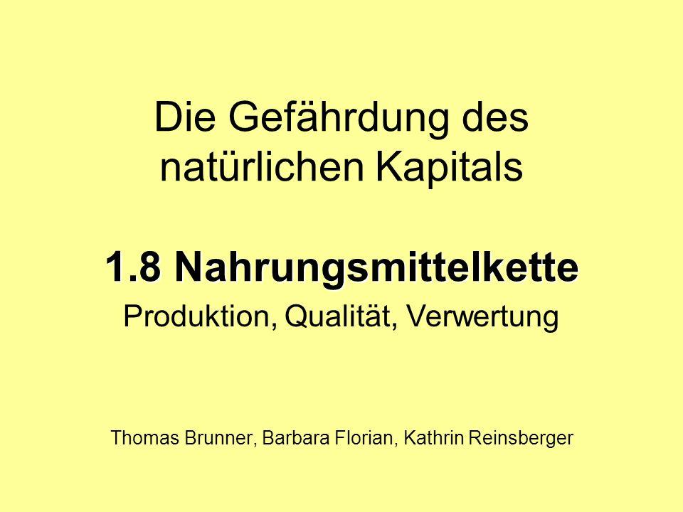 1.8 Nahrungsmittelkette Die Gefährdung des natürlichen Kapitals 1.8 Nahrungsmittelkette Thomas Brunner, Barbara Florian, Kathrin Reinsberger Produktion, Qualität, Verwertung