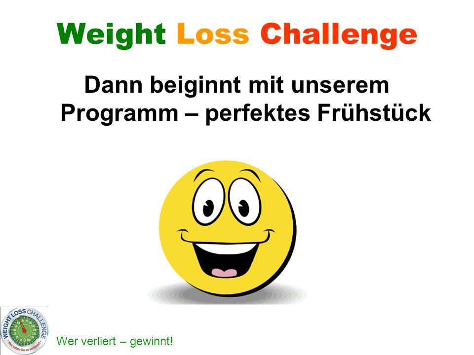Wer verliert – gewinnt! Weight Loss Challenge Dann beiginnt mit unserem Programm – perfektes Frühstück