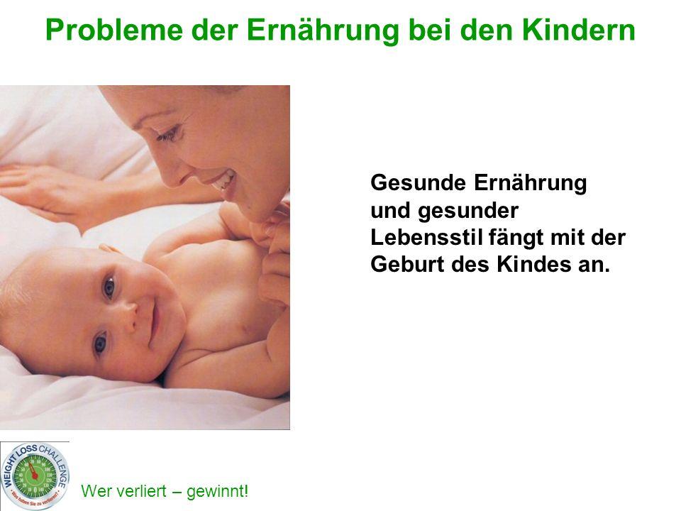 Wer verliert – gewinnt! Probleme der Ernährung bei den Kindern Gesunde Ernährung und gesunder Lebensstil fängt mit der Geburt des Kindes an.