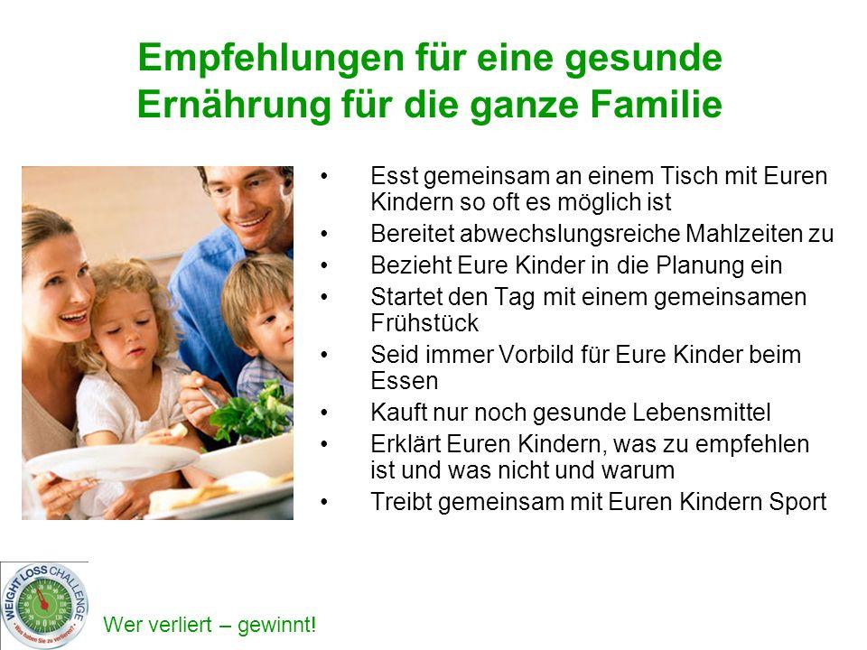 Wer verliert – gewinnt! Esst gemeinsam an einem Tisch mit Euren Kindern so oft es möglich ist Bereitet abwechslungsreiche Mahlzeiten zu Bezieht Eure K