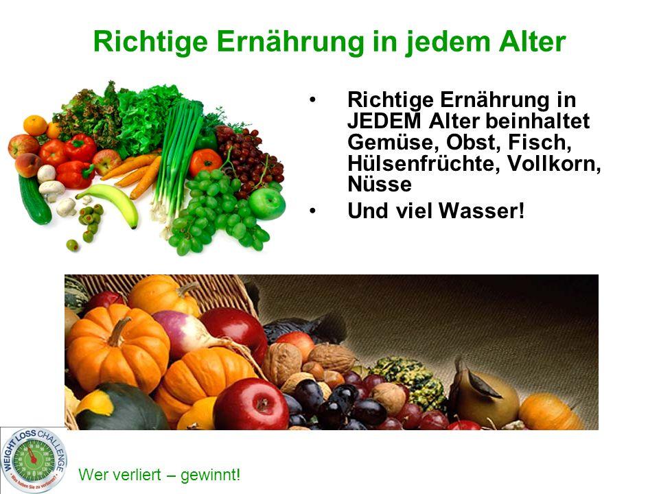 Wer verliert – gewinnt! Richtige Ernährung in jedem Alter Richtige Ernährung in JEDEM Alter beinhaltet Gemüse, Obst, Fisch, Hülsenfrüchte, Vollkorn, N