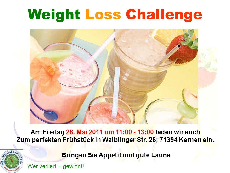 Wer verliert – gewinnt! Weight Loss Challenge Am Freitag 28. Mai 2011 um 11:00 - 13:00 laden wir euch Zum perfekten Frühstück in Waiblinger Str. 26; 7