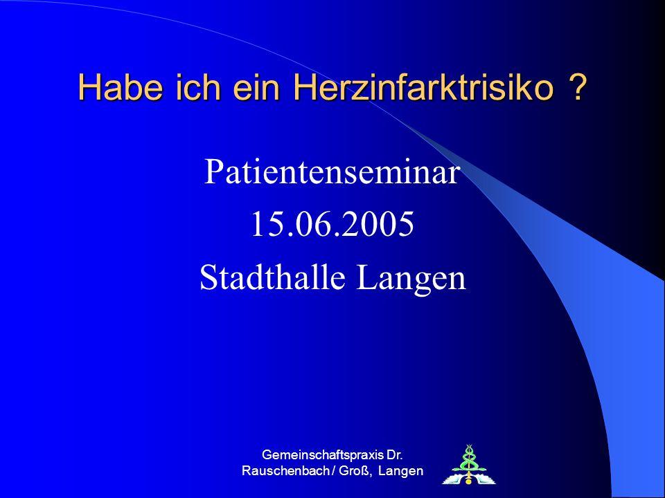 Gemeinschaftspraxis Dr. Rauschenbach / Groß, Langen Habe ich ein Herzinfarktrisiko ? Patientenseminar 15.06.2005 Stadthalle Langen
