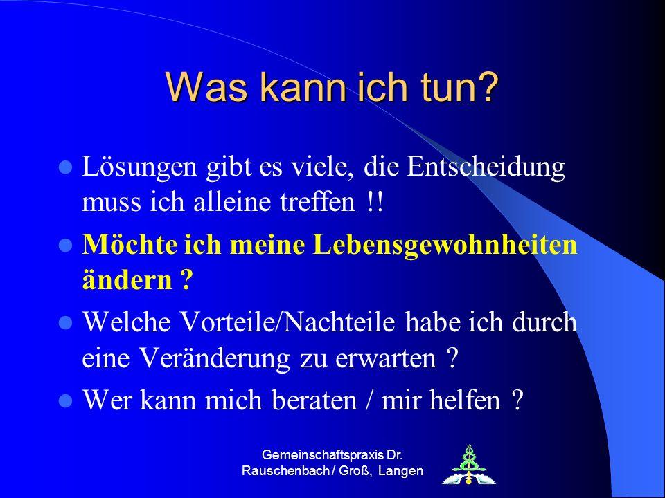 Gemeinschaftspraxis Dr. Rauschenbach / Groß, Langen Was kann ich tun? Lösungen gibt es viele, die Entscheidung muss ich alleine treffen !! Möchte ich