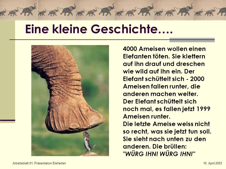 10. April 2003Arbeitsblatt 01, Präsentation Elefanten Eine kleine Geschichte…. 4000 Ameisen wollen einen Elefanten töten. Sie klettern auf ihn drauf u