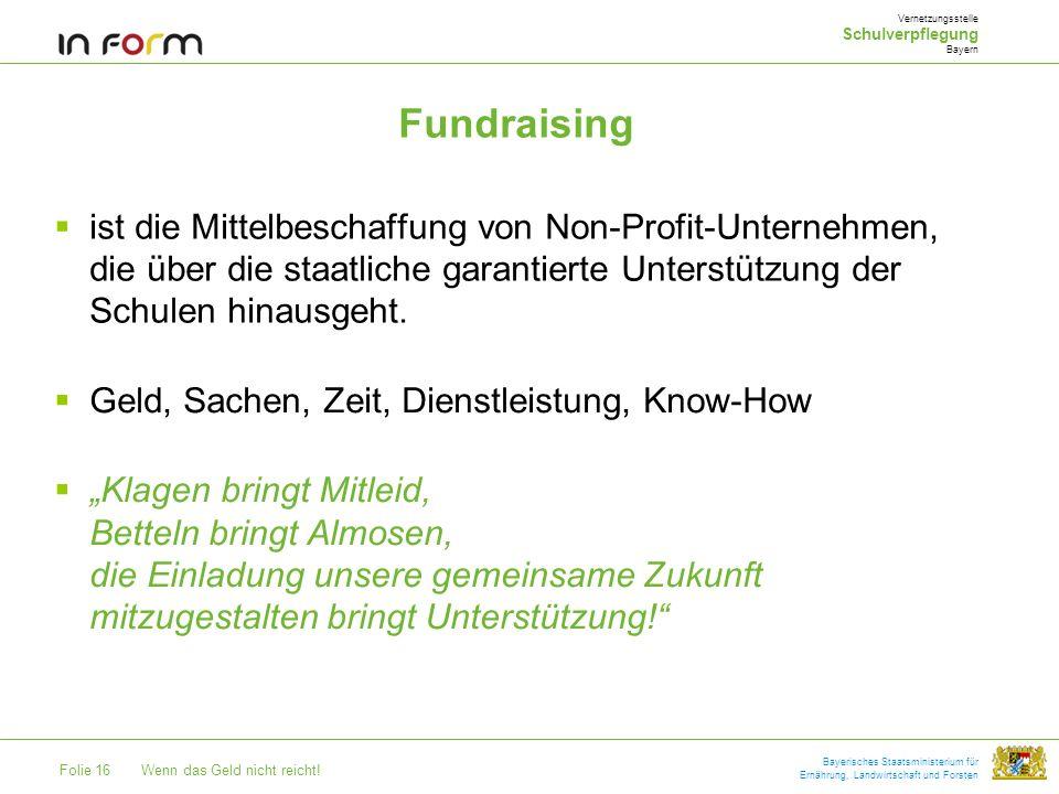 Folie 16Wenn das Geld nicht reicht! Bayerisches Staatsministerium für Ernährung, Landwirtschaft und Forsten Fundraising ist die Mittelbeschaffung von