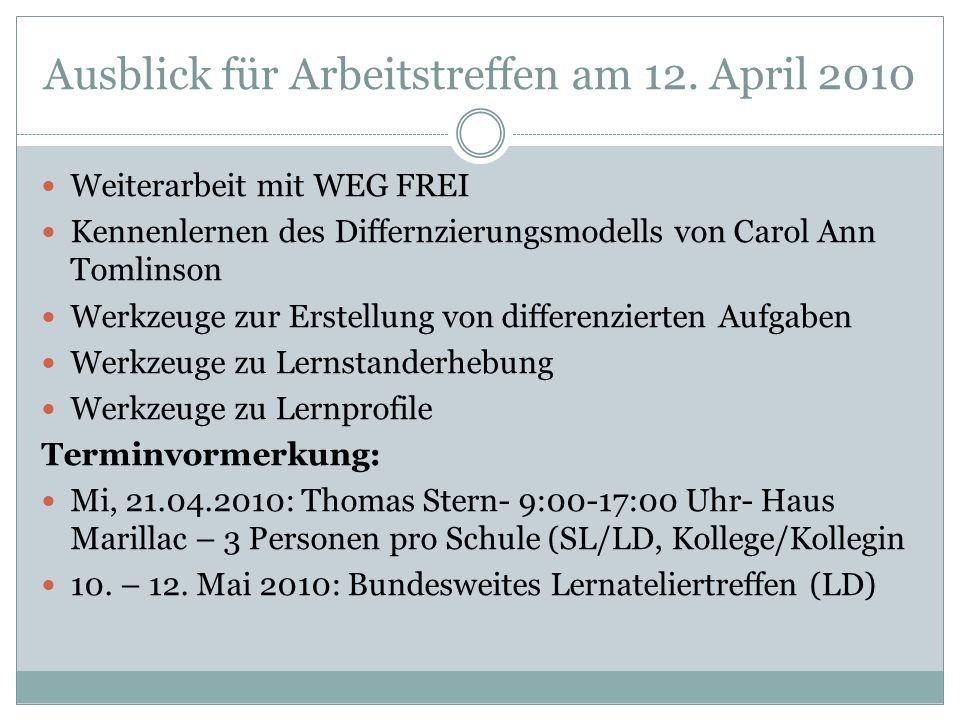 Ausblick für Arbeitstreffen am 12. April 2010 Weiterarbeit mit WEG FREI Kennenlernen des Differnzierungsmodells von Carol Ann Tomlinson Werkzeuge zur