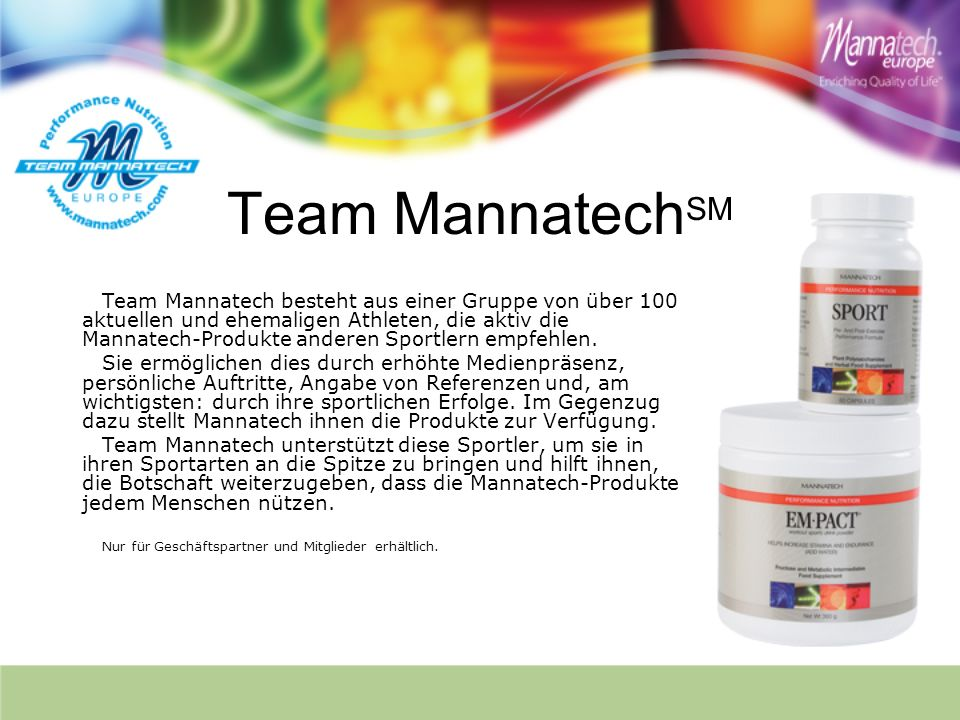 Team Mannatech SM Team Mannatech besteht aus einer Gruppe von über 100 aktuellen und ehemaligen Athleten, die aktiv die Mannatech-Produkte anderen Sportlern empfehlen.