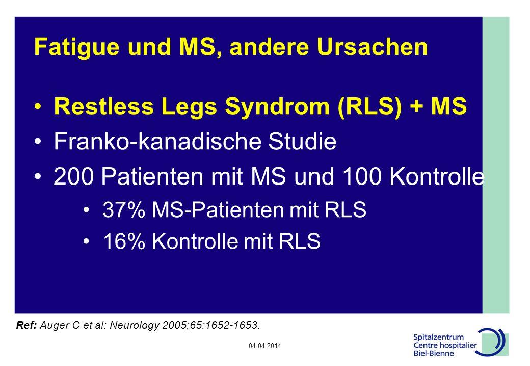 04.04.2014 Epilepsie, Diskussionsrunde Fatigue und MS, andere Ursachen Restless Legs Syndrom (RLS) + MS Franko-kanadische Studie 200 Patienten mit MS und 100 Kontrolle 37% MS-Patienten mit RLS 16% Kontrolle mit RLS Ref: Auger C et al: Neurology 2005;65:1652-1653.