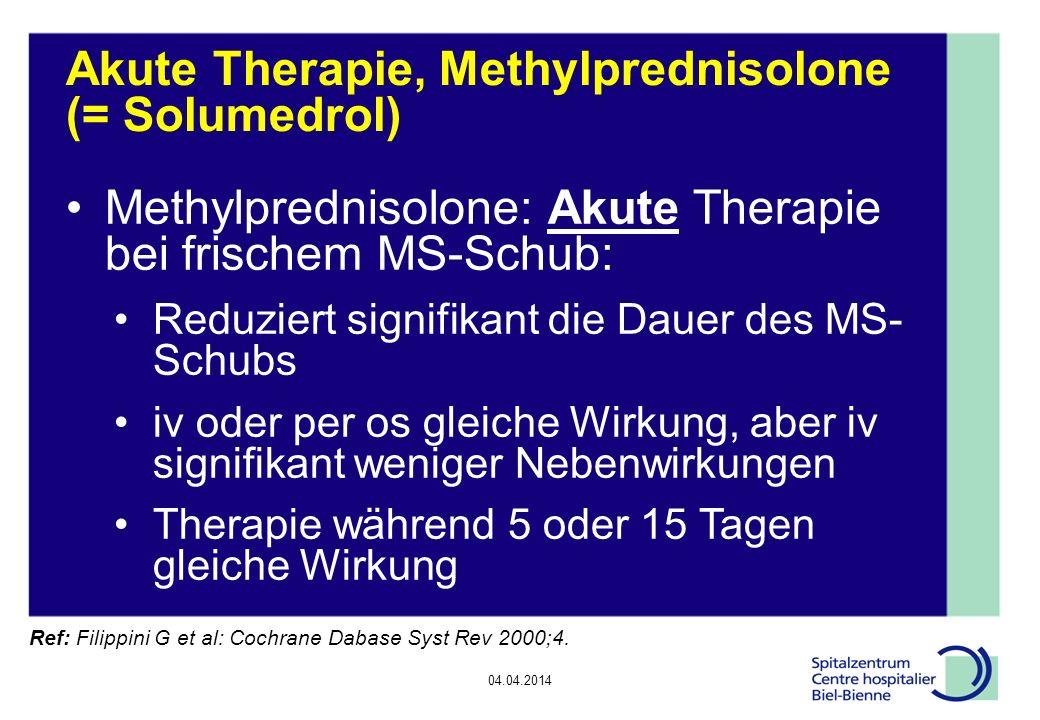 04.04.2014 Akute Therapie, Methylprednisolone (= Solumedrol) Methylprednisolone: Akute Therapie bei frischem MS-Schub: Reduziert signifikant die Dauer des MS- Schubs iv oder per os gleiche Wirkung, aber iv signifikant weniger Nebenwirkungen Therapie während 5 oder 15 Tagen gleiche Wirkung Ref: Filippini G et al: Cochrane Dabase Syst Rev 2000;4.