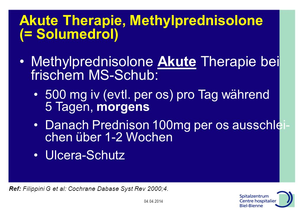04.04.2014 Akute Therapie, Methylprednisolone (= Solumedrol) Methylprednisolone Akute Therapie bei frischem MS-Schub: 500 mg iv (evtl. per os) pro Tag
