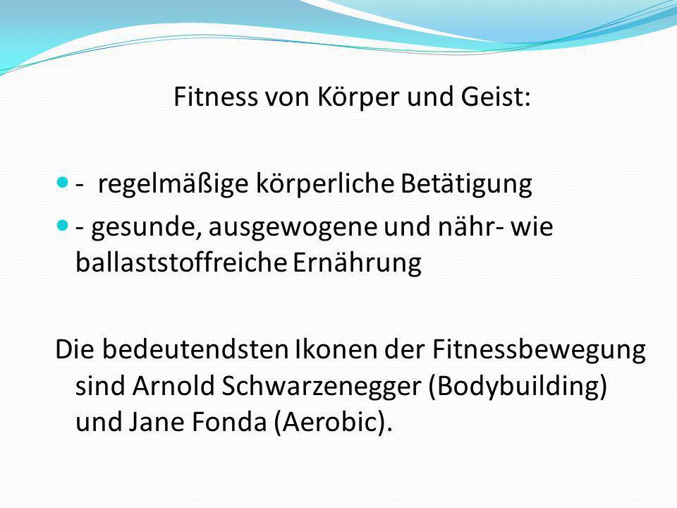 Fitness von Körper und Geist: - regelmäßige körperliche Betätigung - gesunde, ausgewogene und nähr- wie ballaststoffreiche Ernährung Die bedeutendsten Ikonen der Fitnessbewegung sind Arnold Schwarzenegger (Bodybuilding) und Jane Fonda (Aerobic).