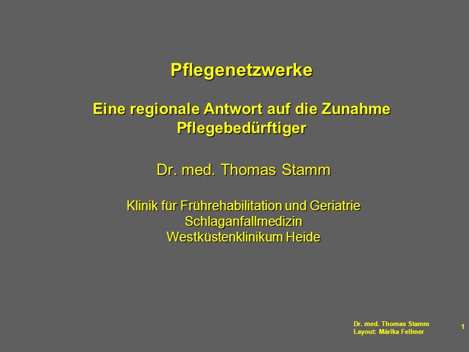 Dr. med. Thomas Stamm Layout: Márika Fellmer 1 Pflegenetzwerke Eine regionale Antwort auf die Zunahme Pflegebedürftiger Dr. med. Thomas Stamm Klinik f