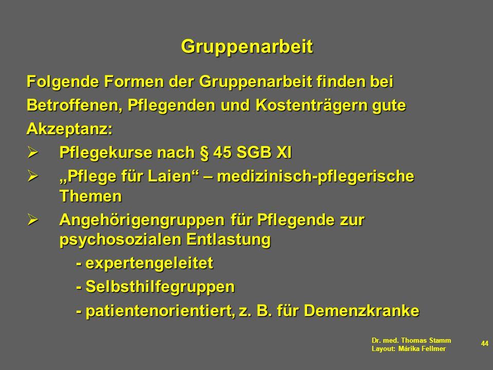Dr. med. Thomas Stamm Layout: Márika Fellmer 44 Gruppenarbeit Folgende Formen der Gruppenarbeit finden bei Betroffenen, Pflegenden und Kostenträgern g