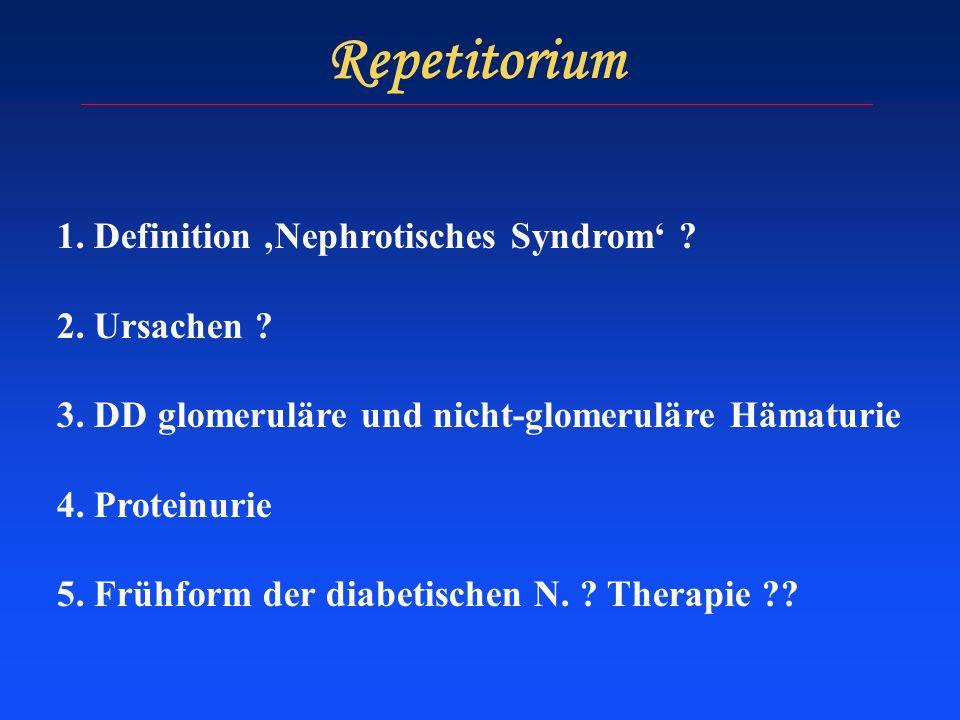Repetitorium 1. Definition Nephrotisches Syndrom ? 2. Ursachen ? 3. DD glomeruläre und nicht-glomeruläre Hämaturie 4. Proteinurie 5. Frühform der diab