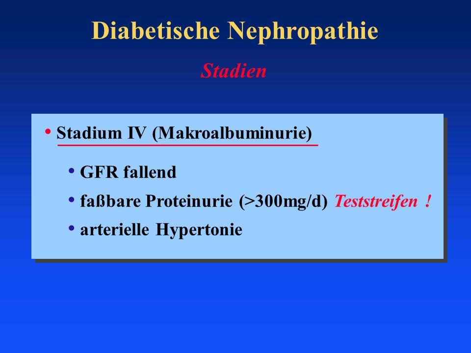 Diabetische Nephropathie Stadium IV (Makroalbuminurie) GFR fallend faßbare Proteinurie (>300mg/d) Teststreifen ! arterielle Hypertonie Stadien