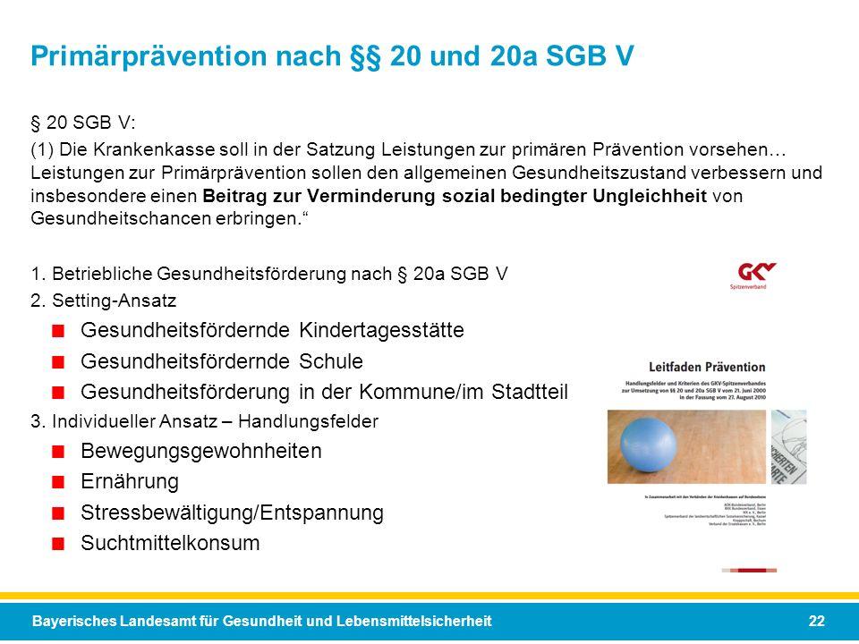 Bayerisches Landesamt für Gesundheit und Lebensmittelsicherheit 22 Primärprävention nach §§ 20 und 20a SGB V § 20 SGB V: (1) Die Krankenkasse soll in