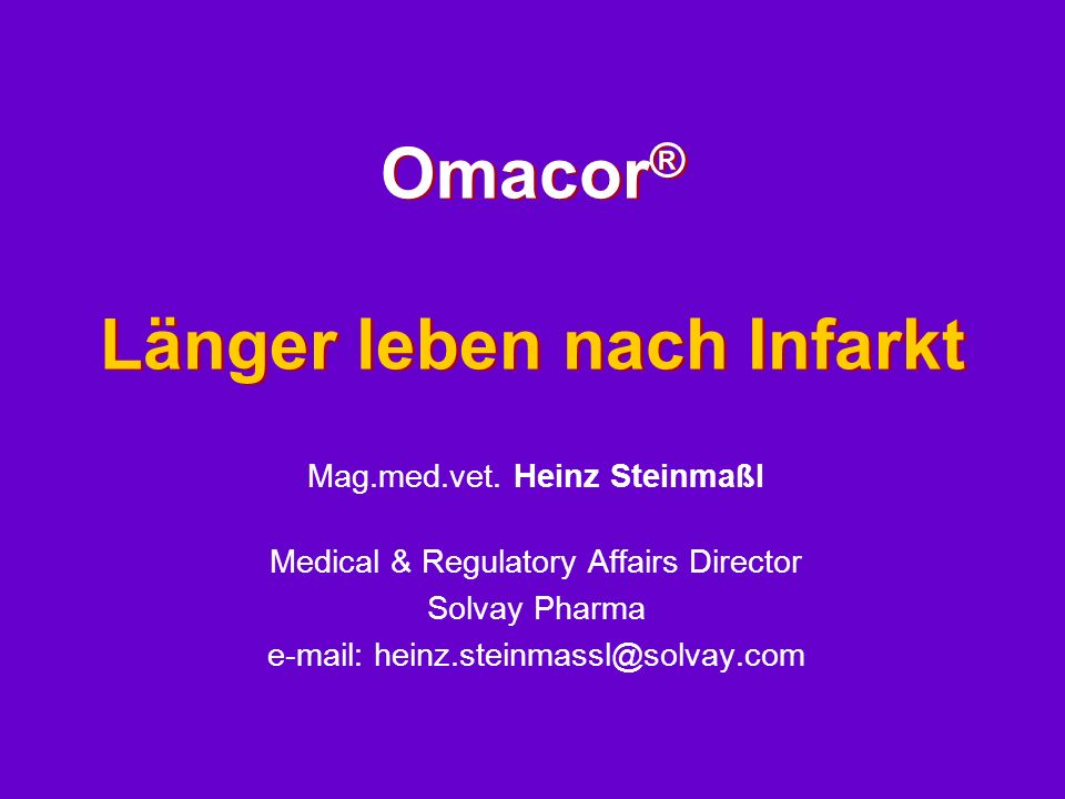 Omacor ® Länger leben nach Infarkt Mag.med.vet. Heinz Steinmaßl Medical & Regulatory Affairs Director Solvay Pharma e-mail: heinz.steinmassl@solvay.co