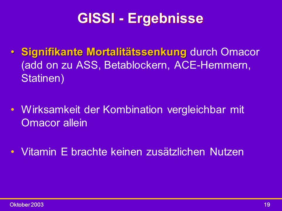 Oktober 200319 GISSI - Ergebnisse Signifikante MortalitätssenkungSignifikante Mortalitätssenkung durch Omacor (add on zu ASS, Betablockern, ACE-Hemmer