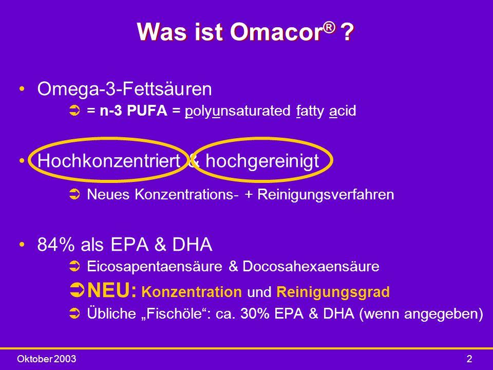 Oktober 20032 Was ist Omacor ® ? Omega-3-Fettsäuren Ü= n-3 PUFA = polyunsaturated fatty acid Hochkonzentriert & hochgereinigt ÜNeues Konzentrations- +