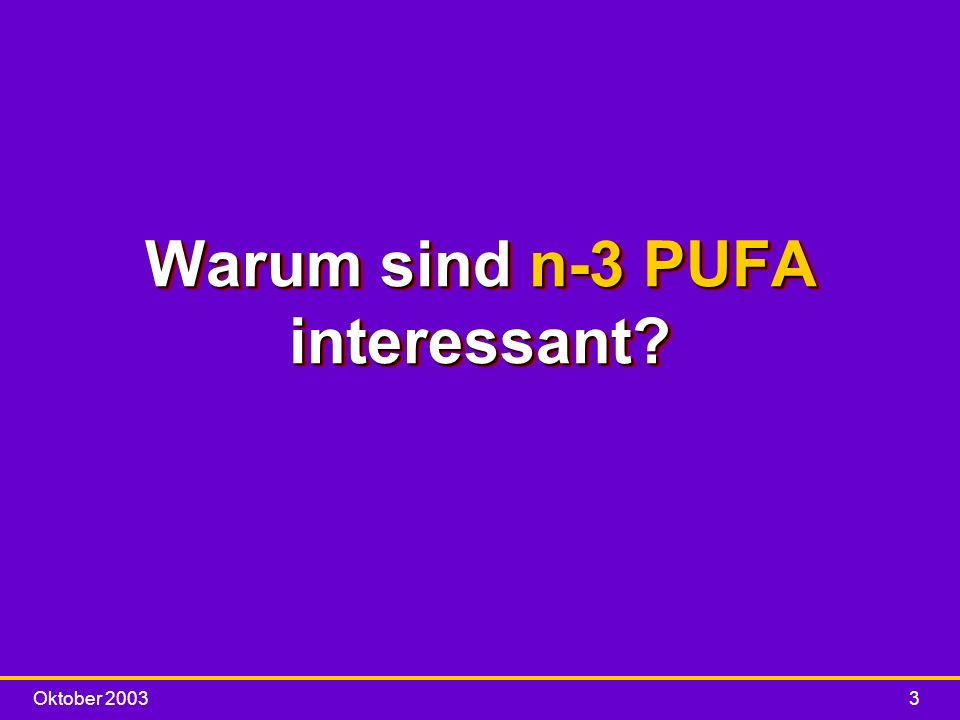 Oktober 20033 Warum sind n-3 PUFA interessant?