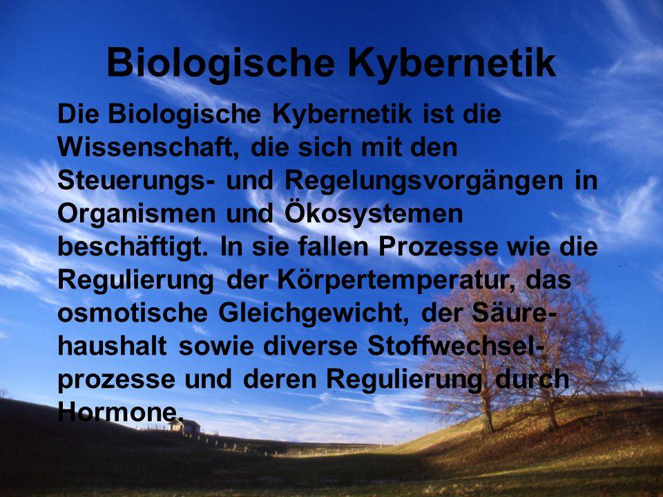 Biologische Kybernetik Die Biologische Kybernetik ist die Wissenschaft, die sich mit den Steuerungs- und Regelungsvorgängen in Organismen und Ökosyste