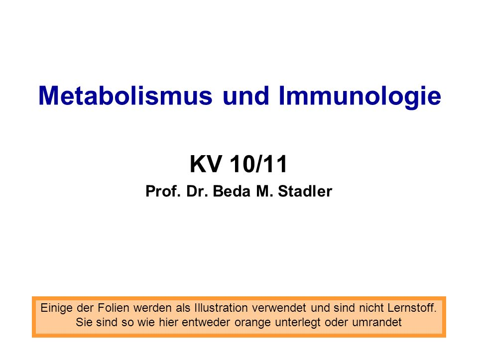 Metabolismus und Immunologie KV 10/11 Prof. Dr. Beda M. Stadler Einige der Folien werden als Illustration verwendet und sind nicht Lernstoff. Sie sind