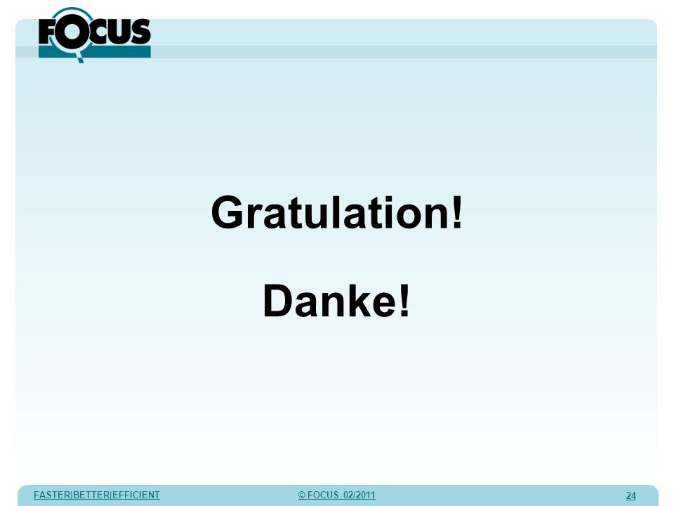 FASTER|BETTER|EFFICIENT © FOCUS 02/2011 24 Gratulation! Danke!