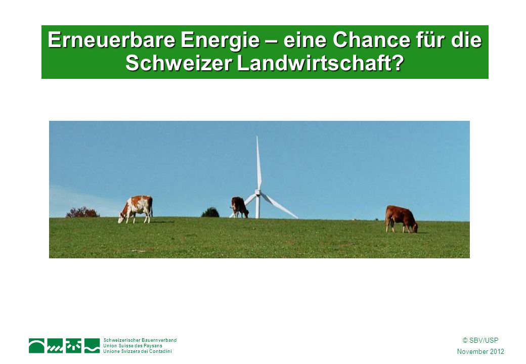 Schweizerischer Bauernverband Union Suisse des Paysans Unione Svizzera dei Contadini © SBV/USP November 2012 Erneuerbare Energie – eine Chance für die Schweizer Landwirtschaft