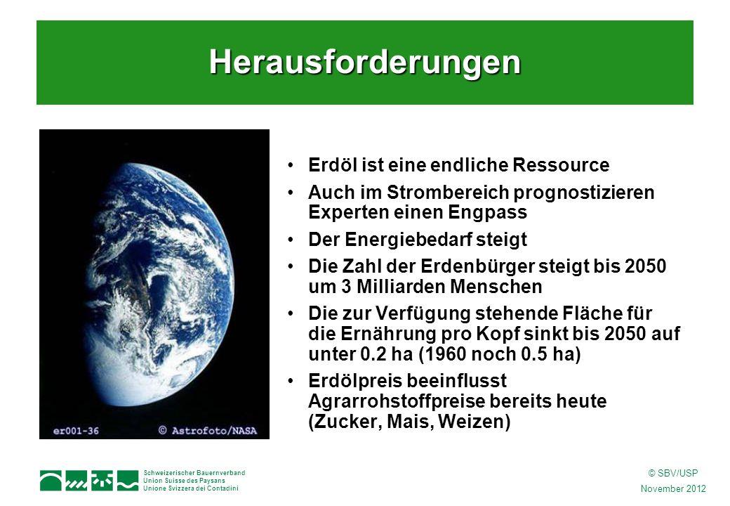 Schweizerischer Bauernverband Union Suisse des Paysans Unione Svizzera dei Contadini © SBV/USP November 2012 Herausforderungen Erdöl ist eine endliche Ressource Auch im Strombereich prognostizieren Experten einen Engpass Der Energiebedarf steigt Die Zahl der Erdenbürger steigt bis 2050 um 3 Milliarden Menschen Die zur Verfügung stehende Fläche für die Ernährung pro Kopf sinkt bis 2050 auf unter 0.2 ha (1960 noch 0.5 ha) Erdölpreis beeinflusst Agrarrohstoffpreise bereits heute (Zucker, Mais, Weizen)