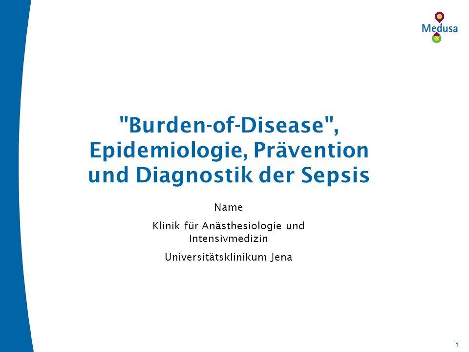 1 Name Klinik für Anästhesiologie und Intensivmedizin Universitätsklinikum Jena Burden-of-Disease , Epidemiologie, Prävention und Diagnostik der Sepsis